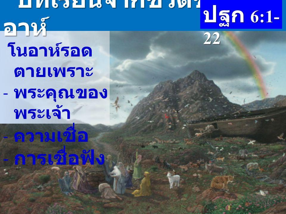บทเรียนจากชีวิตของโน อาห์ บทเรียนจากชีวิตของโน อาห์ โนอาห์รอด ตายเพราะ - พระคุณของ พระเจ้า - ความ เชื่อ - การเชื่อฟัง 12 ปฐก 6:1- 22