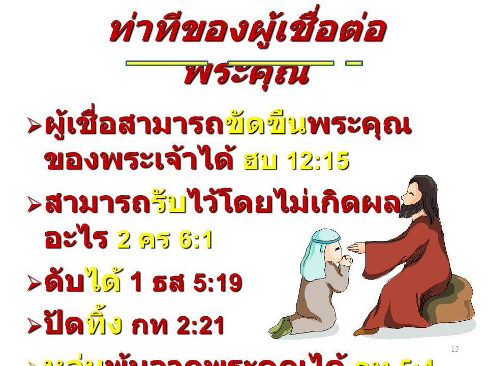 15 ท่าทีของผู้เชื่อต่อ พระคุณ  ผู้เชื่อสามารถขัดขืนพระคุณ ของพระเจ้าได้ ฮบ 12:15  สามารถรับไว้โดยไม่เกิดผล อะไร 2 คร 6:1  ดับได้ 1 ธส 5:19  ปัดทิ้ง กท 2:21  หล่นพ้นจากพระคุณได้ กท 5:4
