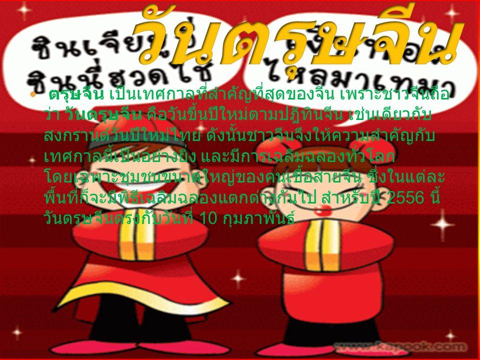 ตรุษจีน เป็นเทศกาลที่สำคัญที่สุดของจีน เพราะชาวจีนถือ ว่า วันตรุษจีน คือวันขึ้นปีใหม่ตามปฎิทินจีน เช่นเดียวกับ สงกรานต์วันปีใหม่ไทย ดังนั้นชาวจีนจึงให