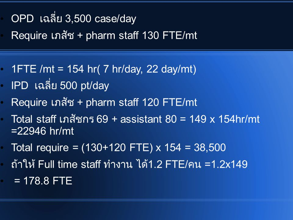 OPD เฉลี่ย 3,500 case/day Require เภสัช + pharm staff 130 FTE/mt 1FTE /mt = 154 hr( 7 hr/day, 22 day/mt) IPD เฉลี่ย 500 pt/day Require เภสัช + pharm staff 120 FTE/mt Total staff เภสัชกร 69 + assistant 80 = 149 x 154hr/mt =22946 hr/mt Total require = (130+120 FTE) x 154 = 38,500 ถ้าให้ Full time staff ทำงาน ได้ 1.2 FTE/ คน =1.2x149 = 178.8 FTE