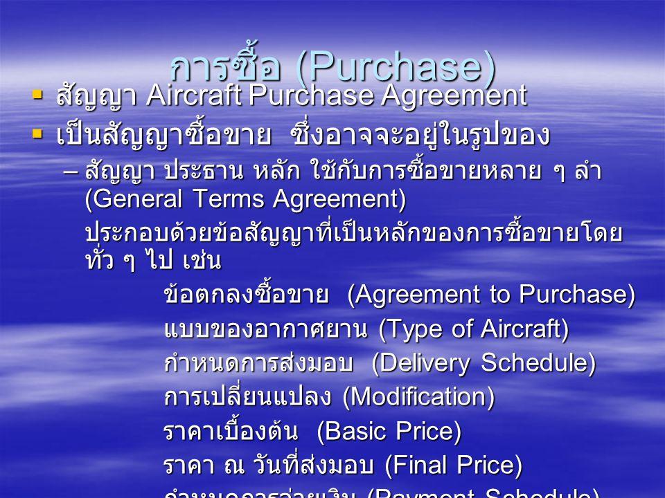 การซื้อ (Purchase)  สัญญา Aircraft Purchase Agreement  เป็นสัญญาซื้อขาย ซึ่งอาจจะอยู่ในรูปของ – สัญญา ประธาน หลัก ใช้กับการซื้อขายหลาย ๆ ลำ (General