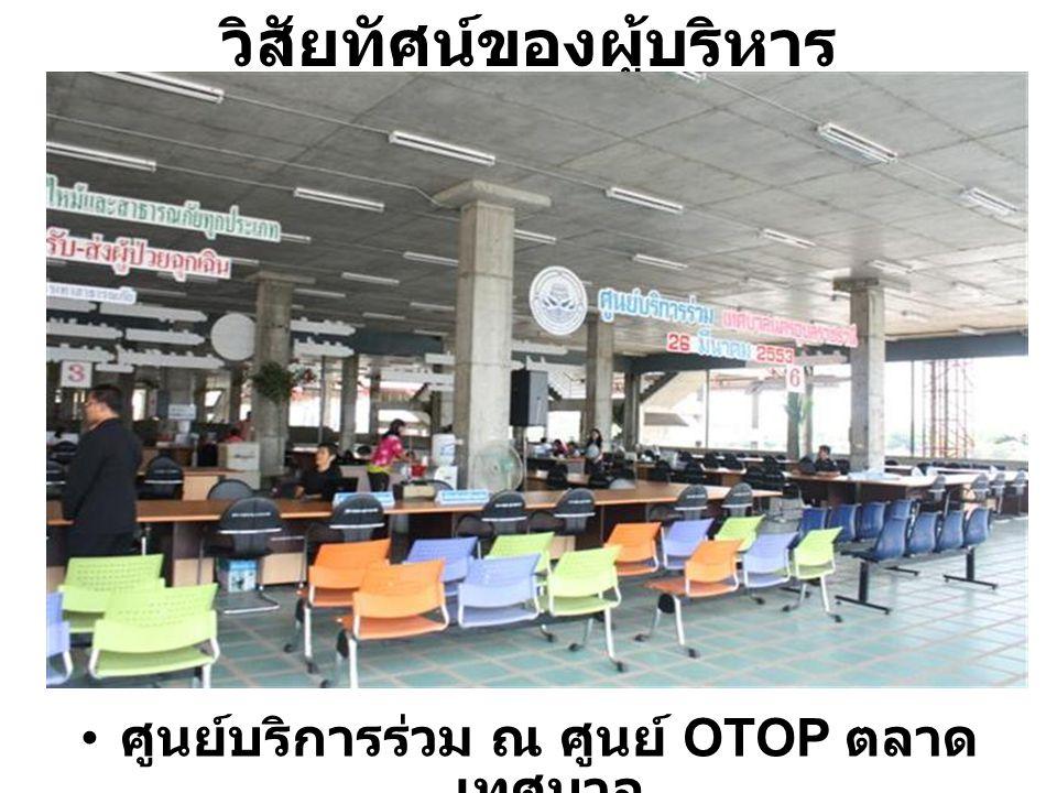 วิสัยทัศน์ของผู้บริหาร ศูนย์บริการร่วม ณ ศูนย์ OTOP ตลาด เทศบาล