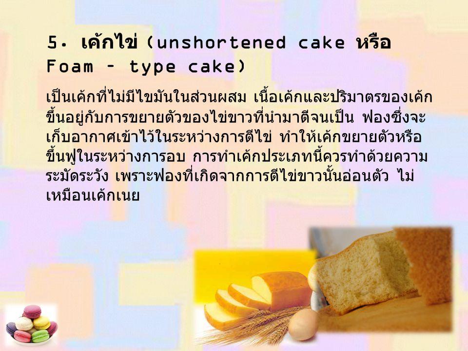 5. เค้กไข่ (unshortened cake หรือ Foam – type cake) เป็นเค้กที่ไม่มีไขมันในส่วนผสม เนื้อเค้กและปริมาตรของเค้ก ขึ้นอยู่กับการขยายตัวของไข่ขาวที่นำมาตีจ