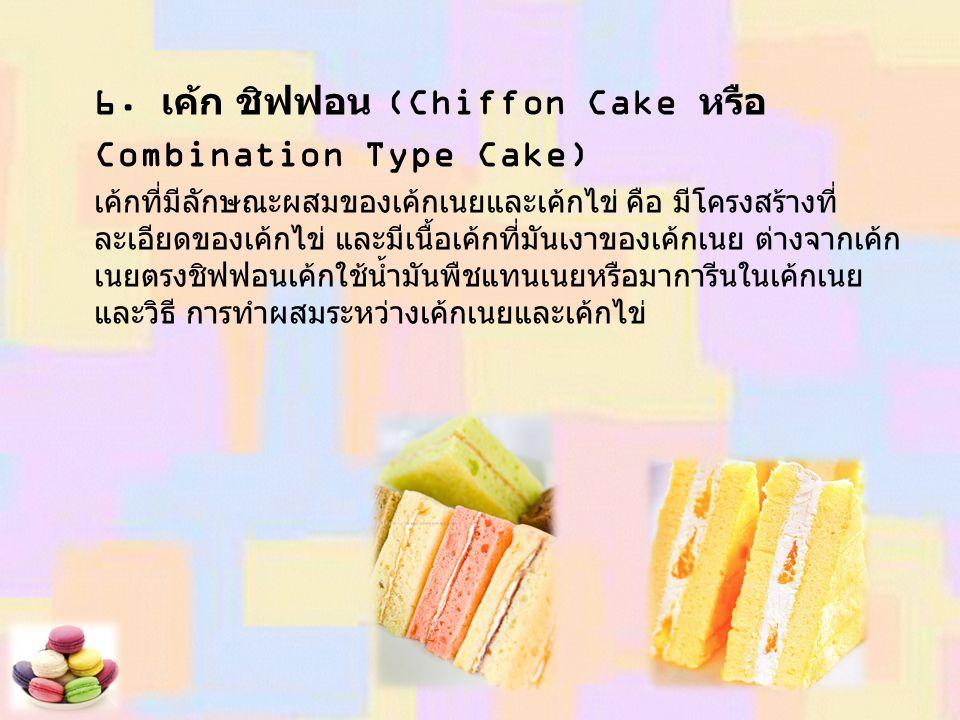 6. เค้ก ชิฟฟอน (Chiffon Cake หรือ Combination Type Cake) เค้กที่มีลักษณะผสมของเค้กเนยและเค้กไข่ คือ มีโครงสร้างที่ ละเอียดของเค้กไข่ และมีเนื้อเค้กที่