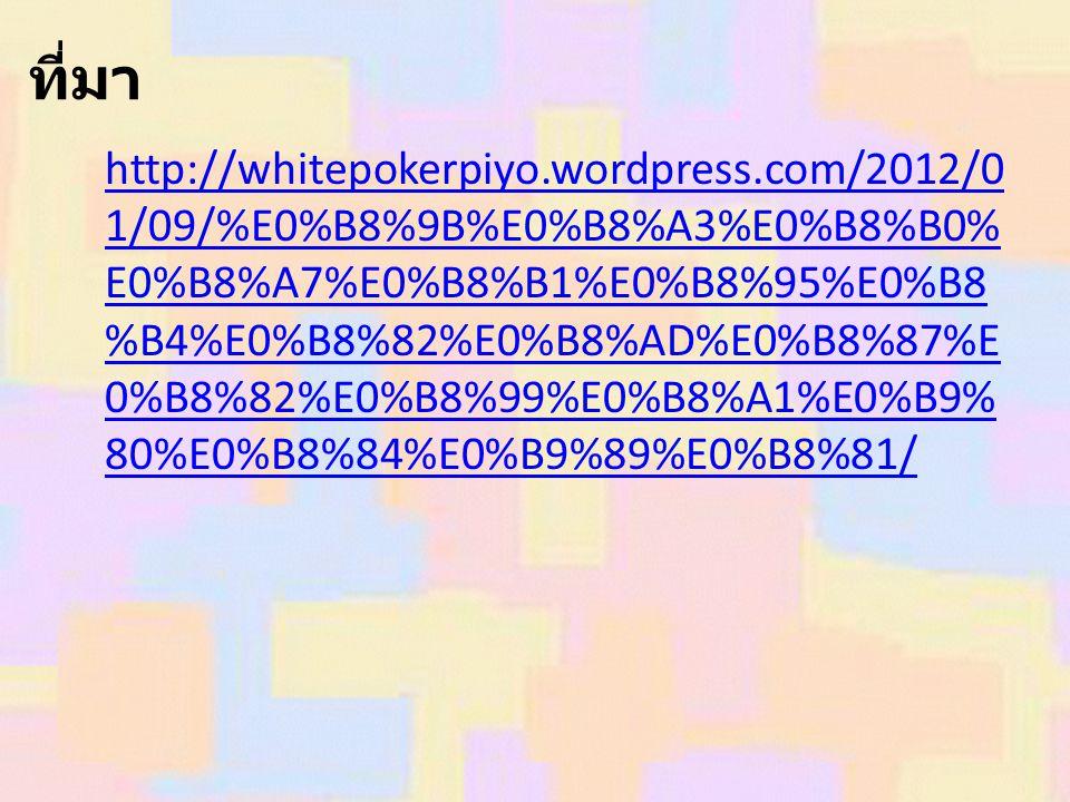 ที่มา http://whitepokerpiyo.wordpress.com/2012/0 1/09/%E0%B8%9B%E0%B8%A3%E0%B8%B0% E0%B8%A7%E0%B8%B1%E0%B8%95%E0%B8 %B4%E0%B8%82%E0%B8%AD%E0%B8%87%E 0