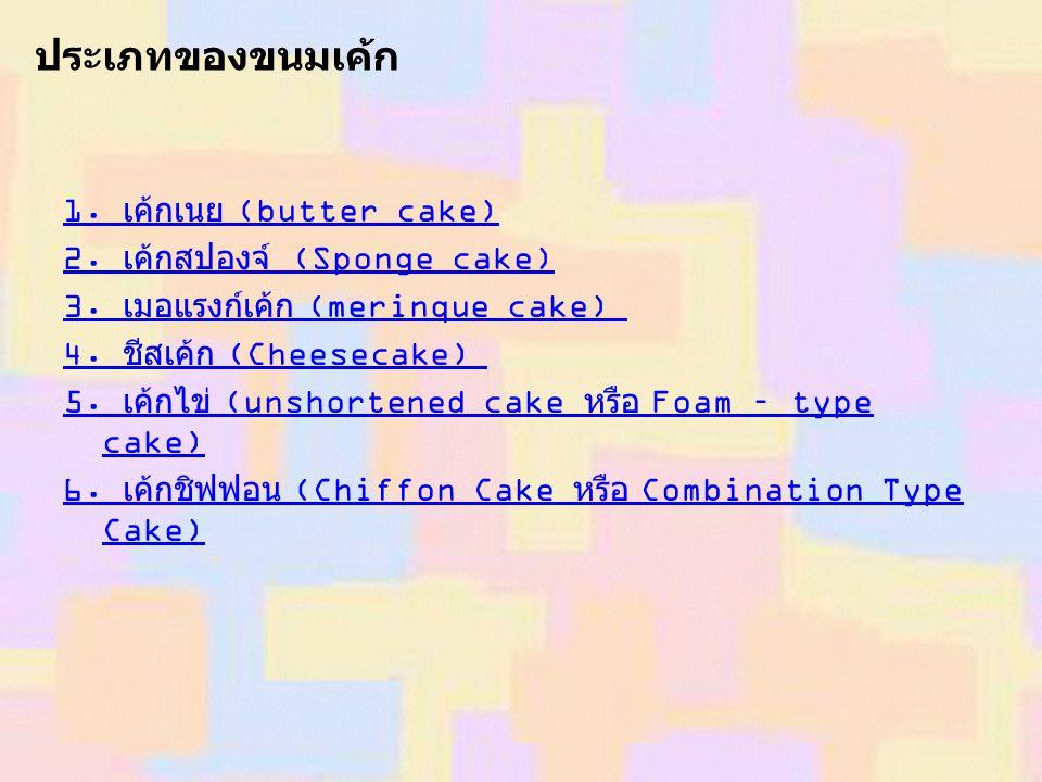 1. เค้กเนย (butter cake) 2. เค้กสปองจ์ (Sponge cake) 3. เมอแรงก์เค้ก (merinque cake) 4. ชีสเค้ก (Cheesecake) 5. เค้กไข่ (unshortened cake หรือ Foam –