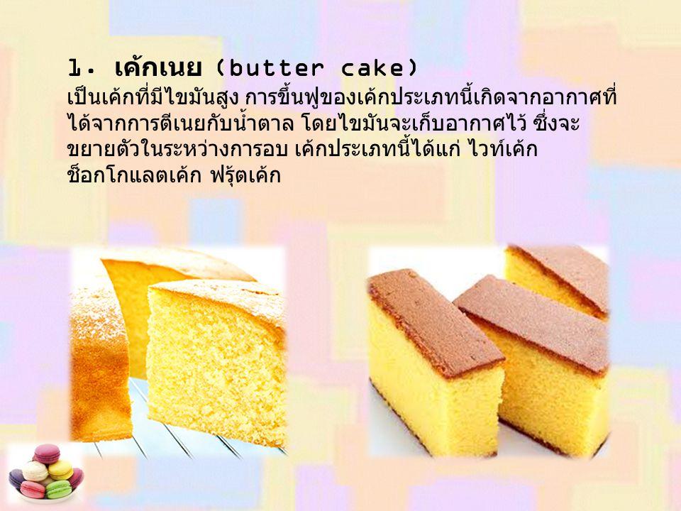 1. เค้กเนย (butter cake) เป็นเค้กที่มีไขมันสูง การขึ้นฟูของเค้กประเภทนี้เกิดจากอากาศที่ ได้จากการตีเนยกับน้ำตาล โดยไขมันจะเก็บอากาศไว้ ซึ่งจะ ขยายตัวใ