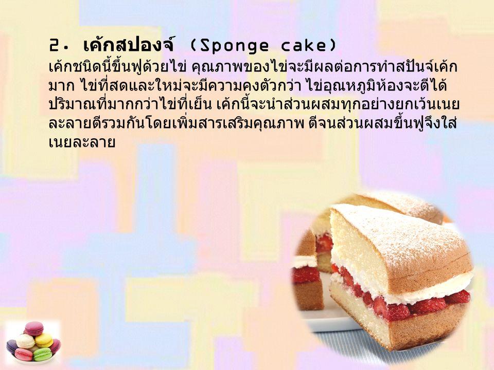 2. เค้กสปองจ์ (Sponge cake) เค้กชนิดนี้ขึ้นฟูด้วยไข่ คุณภาพของไข่จะมีผลต่อการทำสปันจ์เค้ก มาก ไข่ที่สดและใหม่จะมีความคงตัวกว่า ไข่อุณหภูมิห้องจะตีได้