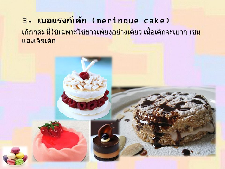 3. เมอแรงก์เค้ก (merinque cake) เค้กกลุ่มนี้ใช้เฉพาะไข่ขาวเพียงอย่างเดียว เนื้อเค้กจะเบาๆ เช่น แองเจิลเค้ก