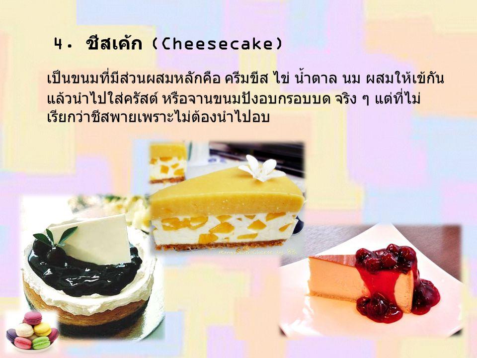 4. ชีสเค้ก (Cheesecake) เป็นขนมที่มีส่วนผสมหลักคือ ครีมขีส ไข่ น้ำตาล นม ผสมให้เข้กัน แล้วนำไปใส่ครัสต์ หรือจานขนมปังอบกรอบบด จริง ๆ แต่ที่ไม่ เรียกว่