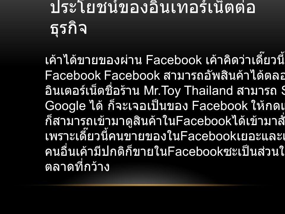 ประโยชน์ของอินเทอร์เน็ตต่อ ธุรกิจ เค้าได้ขายของผ่าน Facebook เค้าคิดว่าเดี๊ยวนี้ทุกคนก็ต้องมี Facebook Facebook สามารถอัพสินค้าได้ตลอดทุกที่ที่มี อินเ