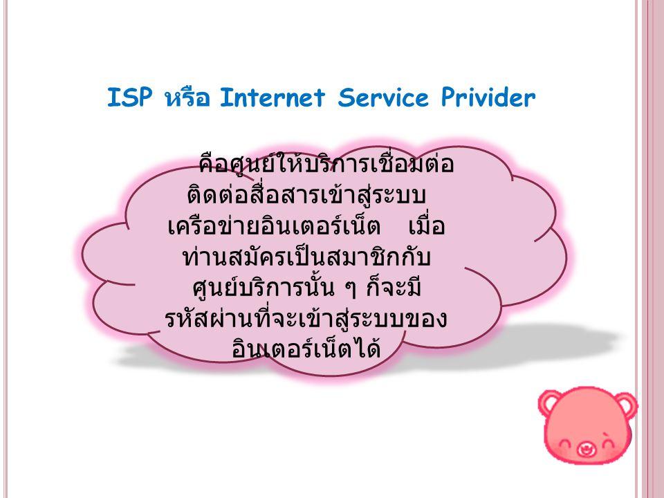 ความสำคัญของผู้ให้บริการอินเทอร์เน็ต ผู้ให้บริการอินเทอร์เน็ตเพื่อการค้าหรือ ISP (Internet Service Providers) ถือเป็นกระดูกสันหลังของอินเทอร์เน็ต ISP เป็น ผู้บริหารจัดการคอมพิวเตอร์เครื่องหลักที่ใช้ ต่อเชื่อมอินเทอร์เน็ตซึ่งเรียกกันว่า เซิร์ฟเวอร์ (Servers) เซิร์ฟเวอร์ถือเป็นจุดผ่านเข้าสู่อินเทอร์เน็ตสำหรับ ผู้ใช้บริการทั้งหลาย