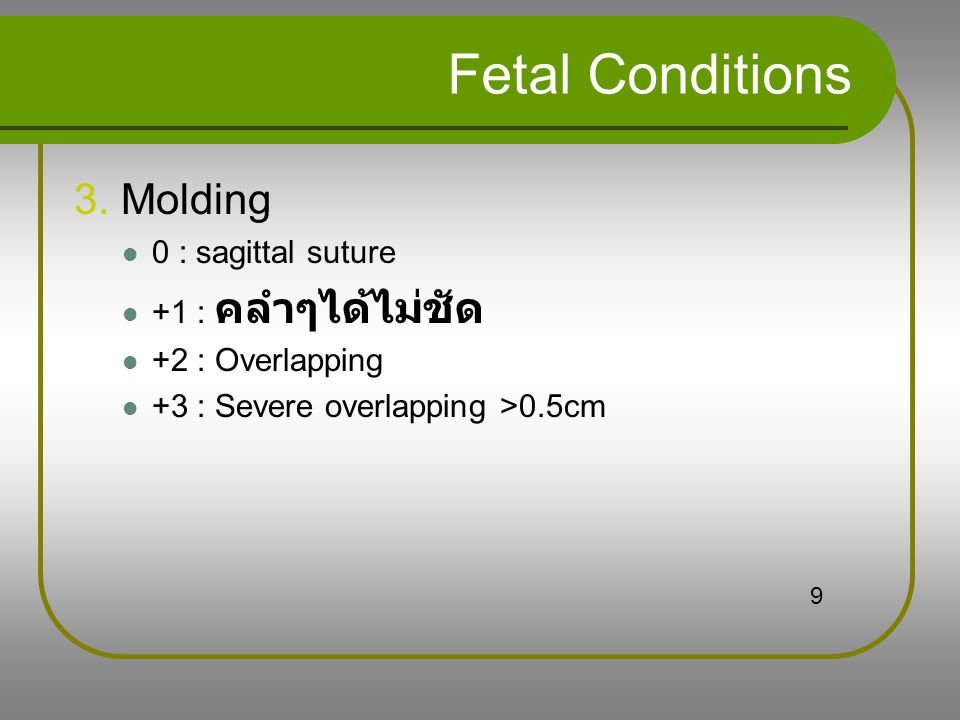 Fetal Conditions 3. Molding 0 : sagittal suture +1 : คลำๆได้ไม่ชัด +2 : Overlapping +3 : Severe overlapping >0.5cm 9