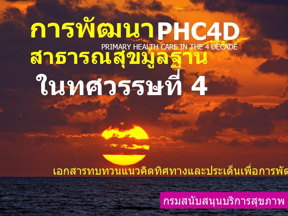 การพัฒนา สาธารณสุขมูลฐาน ในทศวรรษที่ 4 กรมสนับสนุนบริการสุขภาพ PHC4D PRIMARY HEALTH CARE IN THE 4th DECADE เอกสารทบทวนแนวคิดทิศทางและประเด็นเพื่อ การเรียนรู้ร่วมกันในการพัฒนา สสม จัดนำเสนอ ในวาระอื่นๆ ประชุม กรม สบส 23 มค 2551 ยังไม่ควรใช้อ้างอิงทางวิชาการ