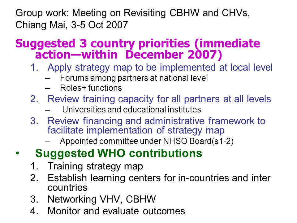 Suggested 3 country priorities (immediate action—within December 2007) 1.Apply strategy map to be implemented at local level –Forums among partners at