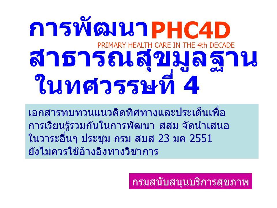 ในปี 2551-2560 ประเทศไทย จะก้าวเข้าสู่ยุคใหม่ของ การดำเนินงาน สสม หรืออาจเรียกว่า การสาธารณสุขมูลฐาน ในทศวรรษที่ 4 ( PRIMARY HEALTH CARE IN THE 4th DECADE 2008- 2017 หรือย่อว่า PHC4D) กรมสนับสนุนบริการสุขภาพ PHC4D PRIMARY HEALTH CARE IN THE 4th DECADE คืออะไร I am committed to integrated primary health care as a strategy for strengthening health systems.