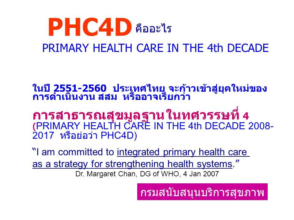 การพัฒนา สาธารณสุขมูลฐาน ในทศวรรษที่ 1-3 (2521-2550) กรมสนับสนุนบริการสุขภาพ PHC4D ทศวรรษที่ 1 สร้างหลักปักฐาน ผสส - อสม ทศวรรษที่ 2 พึ่งตนเอง - สร้างหลักประกัน ทศวรรษที่ 3 สุขภาพดีถ้วนหน้า - UNIVERSAL COVERAGE ทศวรรษที่ 4 EMPOWERING COM FOR Health ประชาลิขิตสุขภาพ กำหนดเอง ภายใต้ยุทธศาสตร์ พอเพียง หรือ หลักการ EQUITY-EQUALITY ?