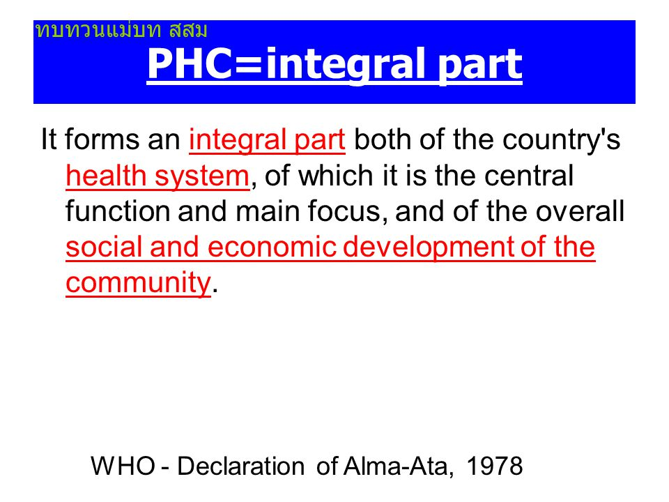 PHC-first level of contact It is the first level of contact of individuals, the family and community with the national health system bringing health care as close as possible to where people live and work, and constitutes the first element of a continuing health care process. WHO - Declaration of Alma-Ata, 1978 ทบทวนแม่บท สสม