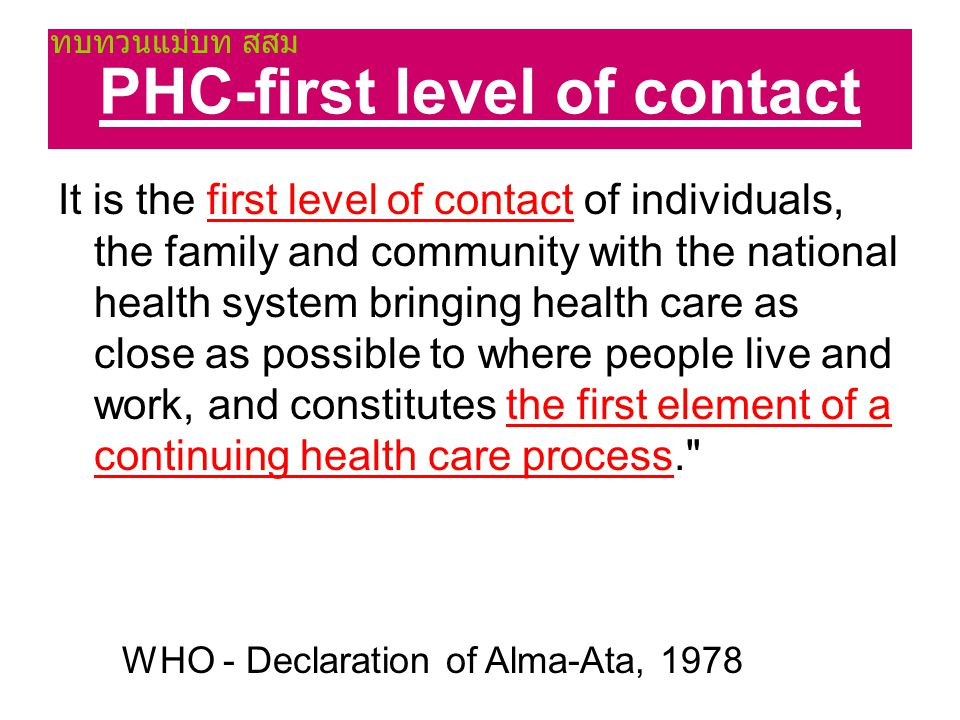 PHC-first level of contact It is the first level of contact of individuals, the family and community with the national health system bringing health c