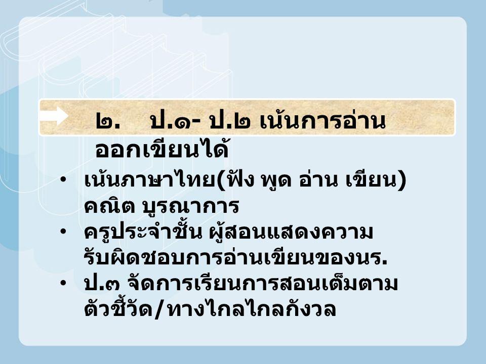 ๒. ป. ๑ - ป. ๒ เน้นการอ่าน ออกเขียนได้ เน้นภาษาไทย ( ฟัง พูด อ่าน เขียน ) คณิต บูรณาการ ครูประจำชั้น ผู้สอนแสดงความ รับผิดชอบการอ่านเขียนของนร. ป. ๓ จ