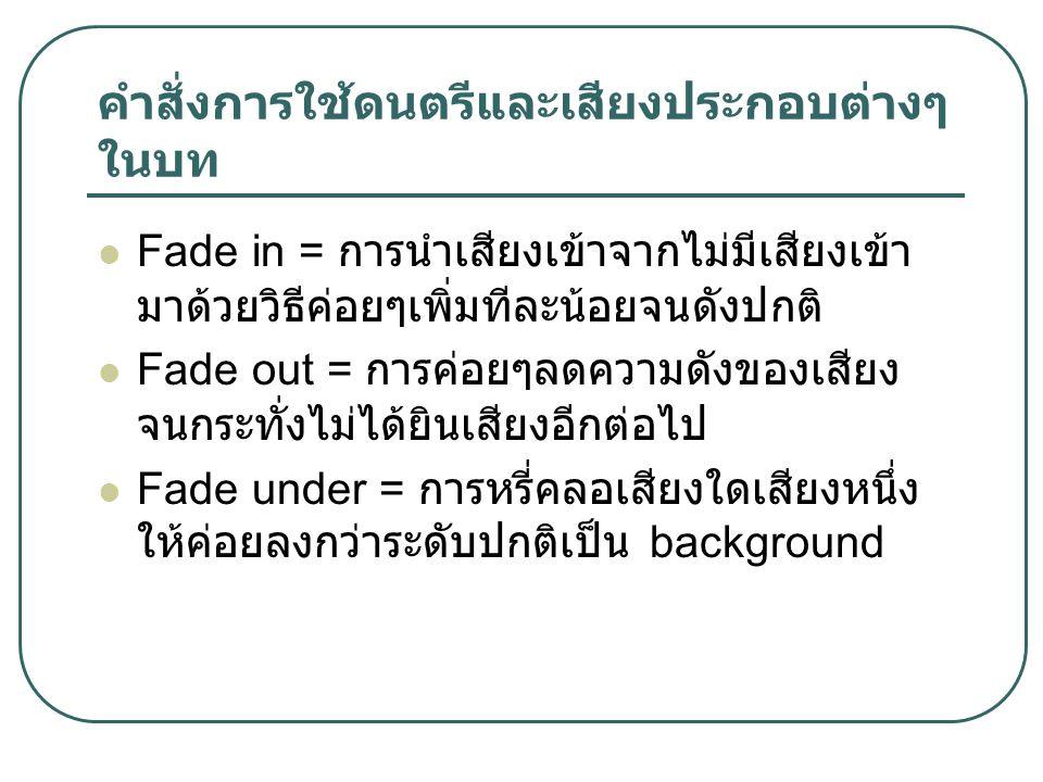 คำสั่งการใช้ดนตรีและเสียงประกอบต่างๆ ในบท Fade in = การนำเสียงเข้าจากไม่มีเสียงเข้า มาด้วยวิธีค่อยๆเพิ่มทีละน้อยจนดังปกติ Fade out = การค่อยๆลดความดังของเสียง จนกระทั่งไม่ได้ยินเสียงอีกต่อไป Fade under = การหรี่คลอเสียงใดเสียงหนึ่ง ให้ค่อยลงกว่าระดับปกติเป็น background