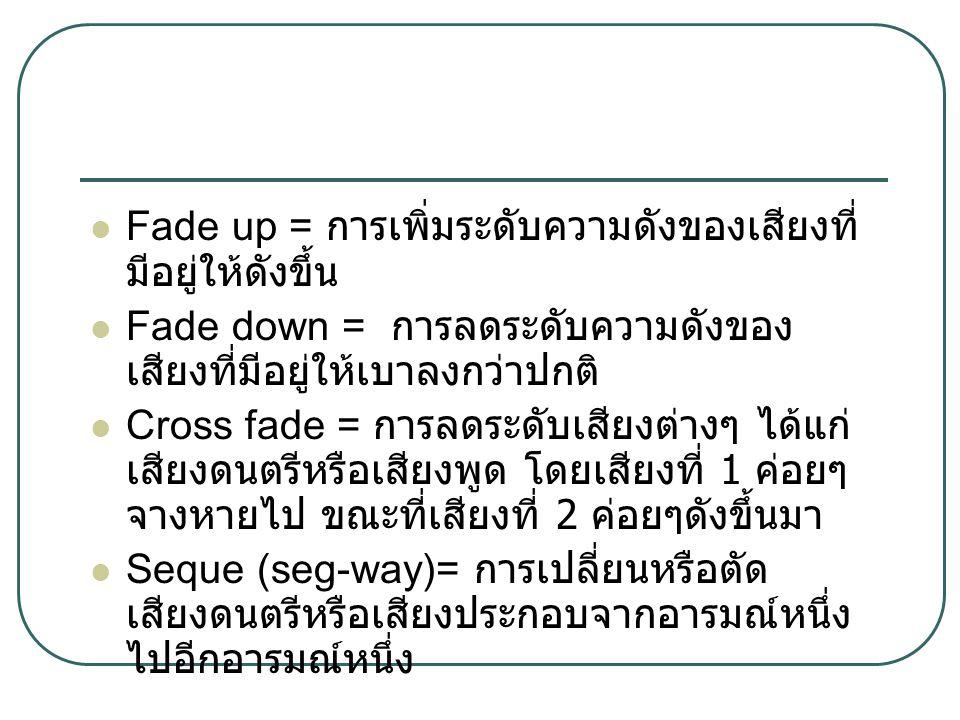 Fade up = การเพิ่มระดับความดังของเสียงที่ มีอยู่ให้ดังขึ้น Fade down = การลดระดับความดังของ เสียงที่มีอยู่ให้เบาลงกว่าปกติ Cross fade = การลดระดับเสียงต่างๆ ได้แก่ เสียงดนตรีหรือเสียงพูด โดยเสียงที่ 1 ค่อยๆ จางหายไป ขณะที่เสียงที่ 2 ค่อยๆดังขึ้นมา Seque (seg-way)= การเปลี่ยนหรือตัด เสียงดนตรีหรือเสียงประกอบจากอารมณ์หนึ่ง ไปอีกอารมณ์หนึ่ง
