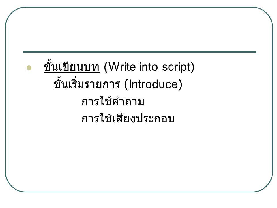 ขั้นเขียนบท (Write into script) ขั้นเริ่มรายการ (Introduce) การใช้คำถาม การใช้เสียงประกอบ