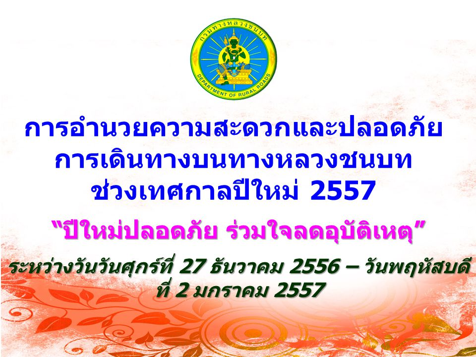 การอำนวยความสะดวกและปลอดภัย การเดินทางบนทางหลวงชนบท ช่วงเทศกาลปีใหม่ 2557 ระหว่างวันวันศุกร์ที่ 27 ธันวาคม 2556 – วันพฤหัสบดี ที่ 2 มกราคม 2557 ปีใหม่ปลอดภัย ร่วมใจลดอุบัติเหตุ