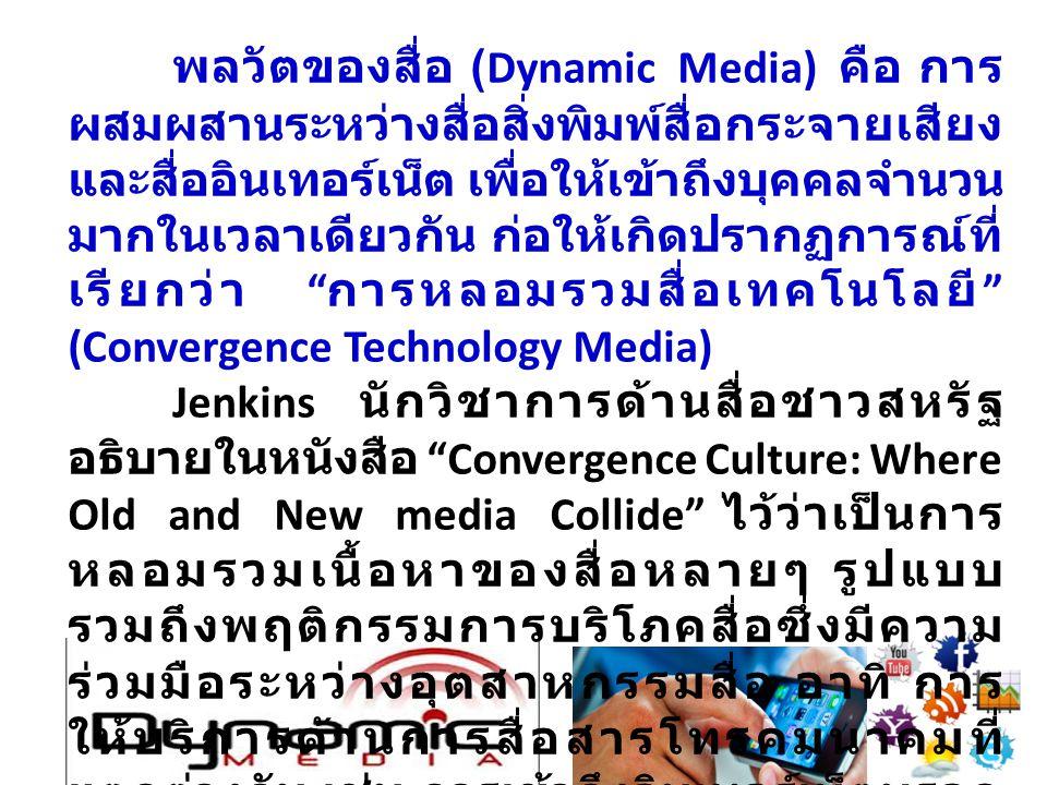 พลวัตของสื่อ (Dynamic Media) คือ การ ผสมผสานระหว่างสื่อสิ่งพิมพ์สื่อกระจายเสียง และสื่ออินเทอร์เน็ต เพื่อให้เข้าถึงบุคคลจำนวน มากในเวลาเดียวกัน ก่อให้เกิดปรากฏการณ์ที่ เรียกว่า การหลอมรวมสื่อเทคโนโลยี (Convergence Technology Media) Jenkins นักวิชาการด้านสื่อชาวสหรัฐ อธิบายในหนังสือ Convergence Culture: Where Old and New media Collide ไว้ว่าเป็นการ หลอมรวมเนื้อหาของสื่อหลายๆ รูปแบบ รวมถึงพฤติกรรมการบริโภคสื่อซึ่งมีความ ร่วมมือระหว่างอุตสาหกรรมสื่อ อาทิ การ ให้บริการด้านการสื่อสารโทรคมนาคมที่ แตกต่างกัน เช่น การเข้าถึงอินเทอร์เน็ตบรอด แบรนด์ โทรทัศน์ โทรศัพท์ และอุปกรณ์ โทรศัพท์มือถือ