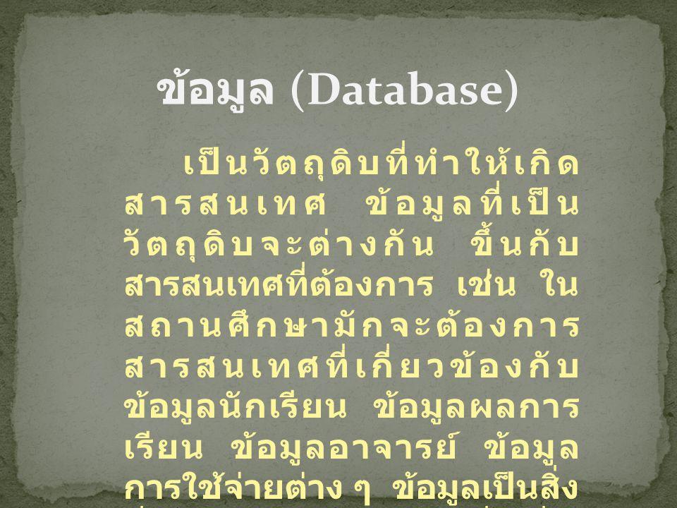 ข้อมูล (Database) เป็นวัตถุดิบที่ทำให้เกิด สารสนเทศ ข้อมูลที่เป็น วัตถุดิบจะต่างกัน ขึ้นกับ สารสนเทศที่ต้องการ เช่น ใน สถานศึกษามักจะต้องการ สารสนเทศท