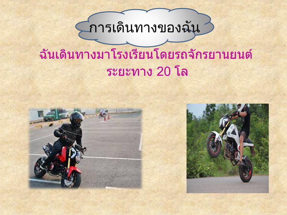 การเดินทางของฉัน ฉันเดินทางมาโรงเรียนโดยรถจักรยานยนต์ ระยะทาง 20 โล