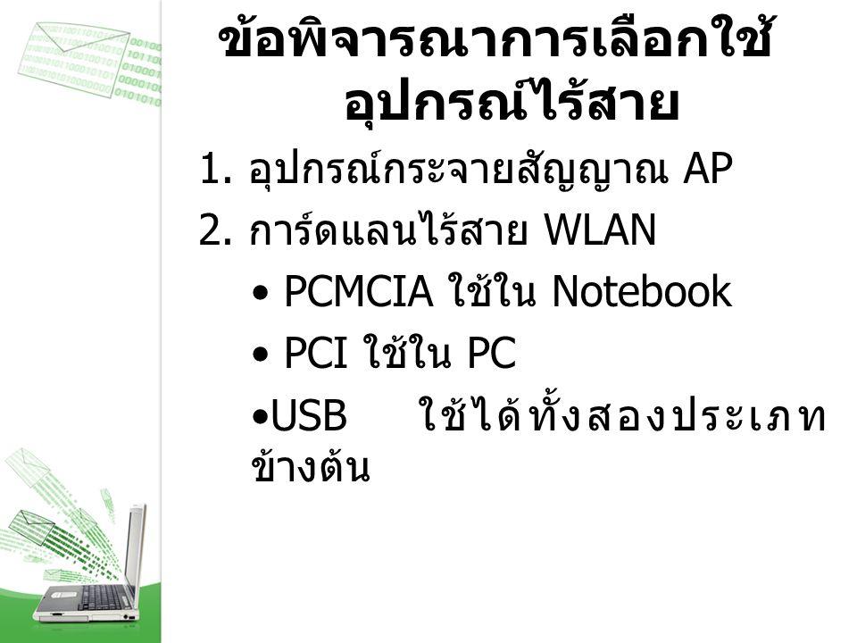 ข้อพิจารณาการเลือกใช้ อุปกรณ์ไร้สาย 1. อุปกรณ์กระจายสัญญาณ AP 2. การ์ดแลนไร้สาย WLAN PCMCIA ใช้ใน Notebook PCI ใช้ใน PC USB ใช้ได้ทั้งสองประเภท ข้างต้