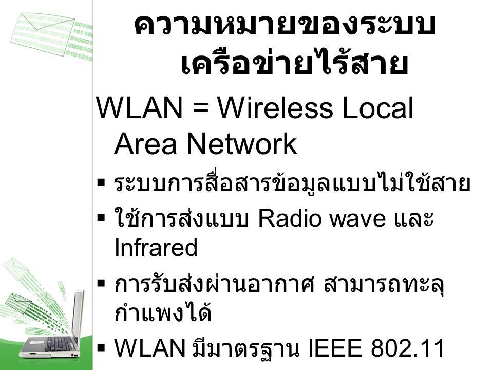 ความหมายของระบบ เครือข่ายไร้สาย WLAN = Wireless Local Area Network  ระบบการสื่อสารข้อมูลแบบไม่ใช้สาย  ใช้การส่งแบบ Radio wave และ Infrared  การรับส