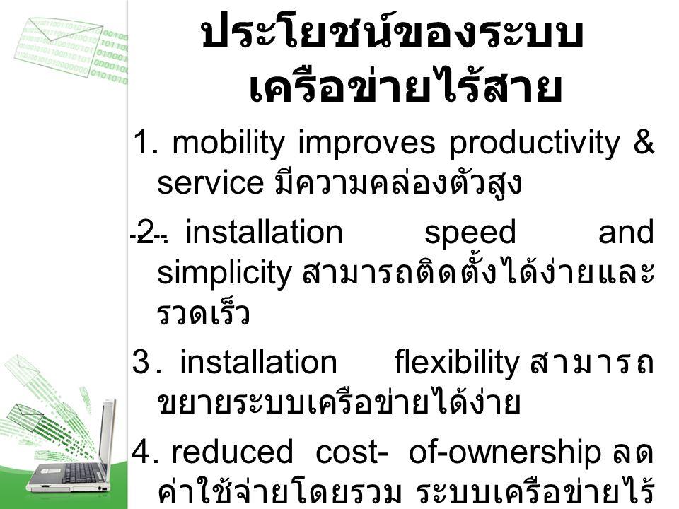 ประโยชน์ของระบบ เครือข่ายไร้สาย 1. mobility improves productivity & service มีความคล่องตัวสูง 2. installation speed and simplicity สามารถติดตั้งได้ง่า