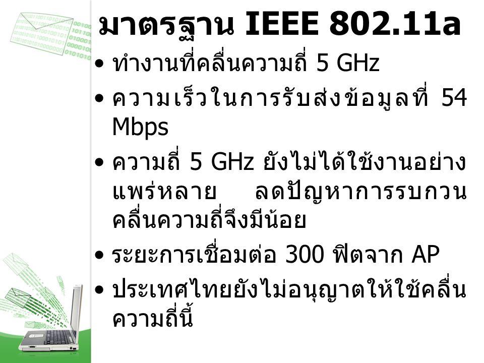 มาตรฐาน IEEE 802.11a ทำงานที่คลื่นความถี่ 5 GHz ความเร็วในการรับส่งข้อมูลที่ 54 Mbps ความถี่ 5 GHz ยังไม่ได้ใช้งานอย่าง แพร่หลาย ลดปัญหาการรบกวน คลื่น