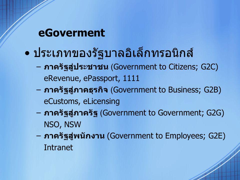 eGoverment ประเภทของรัฐบาลอิเล็กทรอนิกส์ –ภาครัฐสู่ประชาชน (Government to Citizens; G2C) eRevenue, ePassport, 1111 –ภาครัฐสู่ภาคธุรกิจ (Government to Business; G2B) eCustoms, eLicensing –ภาครัฐสู่ภาครัฐ (Government to Government; G2G) NSO, NSW –ภาครัฐสู่พนักงาน (Government to Employees; G2E) Intranet