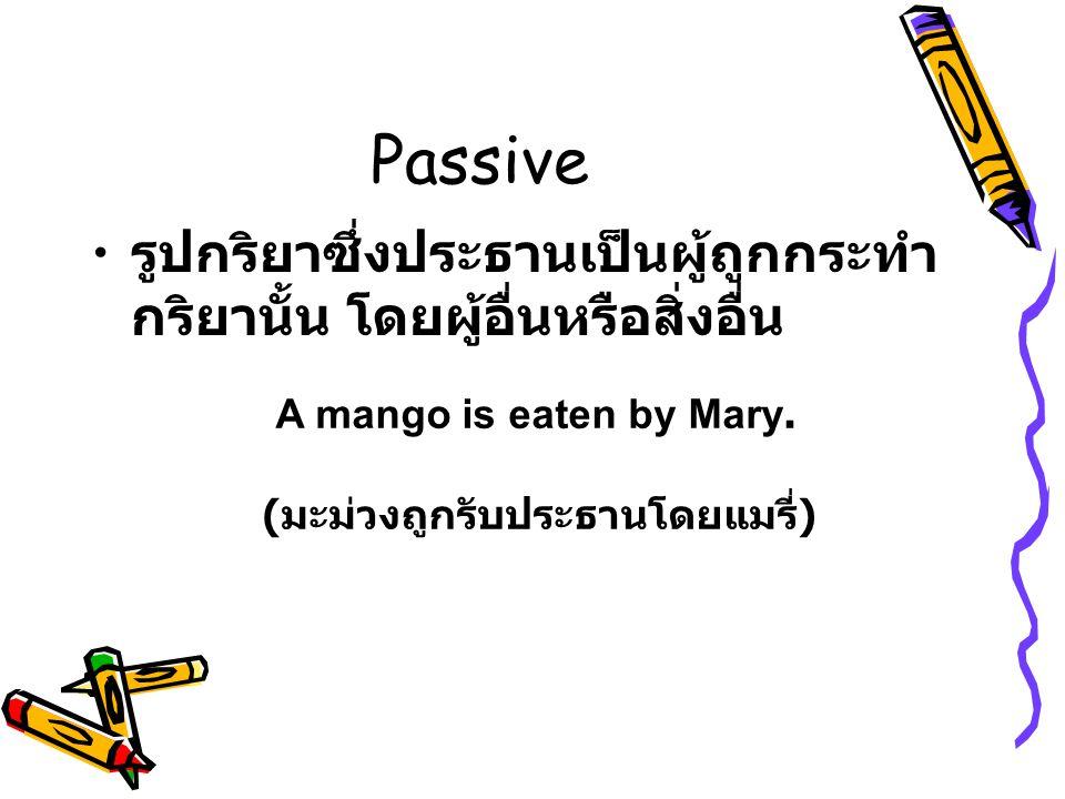 Passive รูปกริยาซึ่งประธานเป็นผู้ถูกกระทำ กริยานั้น โดยผู้อื่นหรือสิ่งอื่น A mango is eaten by Mary. ( มะม่วงถูกรับประธานโดยแมรี่ )