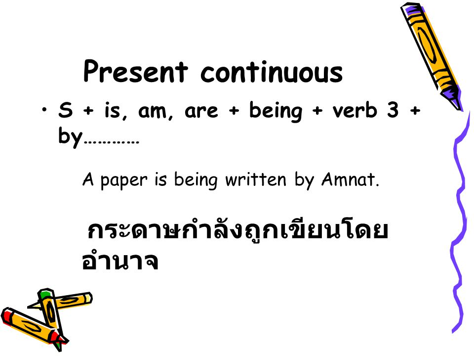 Present continuous S + is, am, are + being + verb 3 + by………… A paper is being written by Amnat.