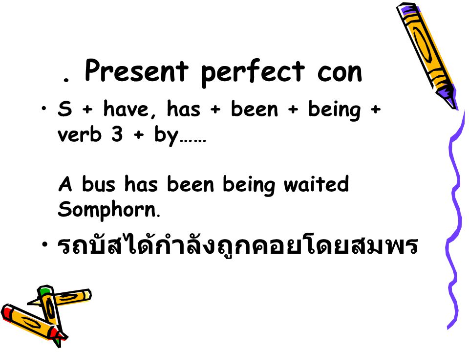 Present perfect con S + have, has + been + being + verb 3 + by…… A bus has been being waited Somphorn.