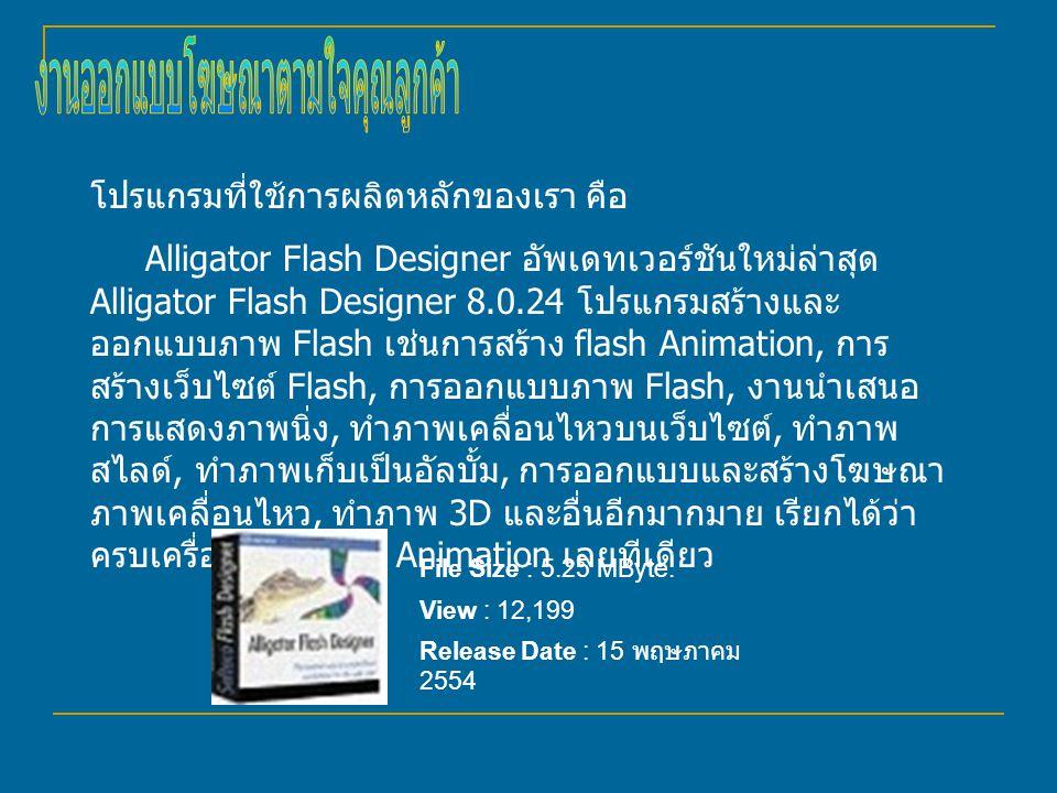 โปรแกรมที่ใช้การผลิตหลักของเรา คือ Alligator Flash Designer อัพเดทเวอร์ชันใหม่ล่าสุด Alligator Flash Designer 8.0.24 โปรแกรมสร้างและ ออกแบบภาพ Flash เช่นการสร้าง flash Animation, การ สร้างเว็บไซต์ Flash, การออกแบบภาพ Flash, งานนำเสนอ การแสดงภาพนิ่ง, ทำภาพเคลื่อนไหวบนเว็บไซต์, ทำภาพ สไลด์, ทำภาพเก็บเป็นอัลบั้ม, การออกแบบและสร้างโฆษณา ภาพเคลื่อนไหว, ทำภาพ 3D และอื่นอีกมากมาย เรียกได้ว่า ครบเครื่องเรื่อง flash Animation เลยทีเดียว File Size : 5.25 MByte.
