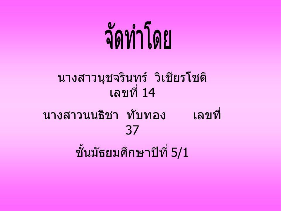 นางสาวนุชจรินทร์ วิเชียรโชติ เลขที่ 14 นางสาวนนธิชา ทับทอง เลขที่ 37 ชั้นมัธยมศึกษาปีที่ 5/1