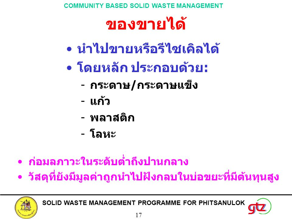 SOLID WASTE MANAGEMENT PROGRAMME FOR PHITSANULOK 17 COMMUNITY BASED SOLID WASTE MANAGEMENT ของขายได้ นำไปขายหรือรีไซเคิลได้ โดยหลัก ประกอบด้วย: กระดา