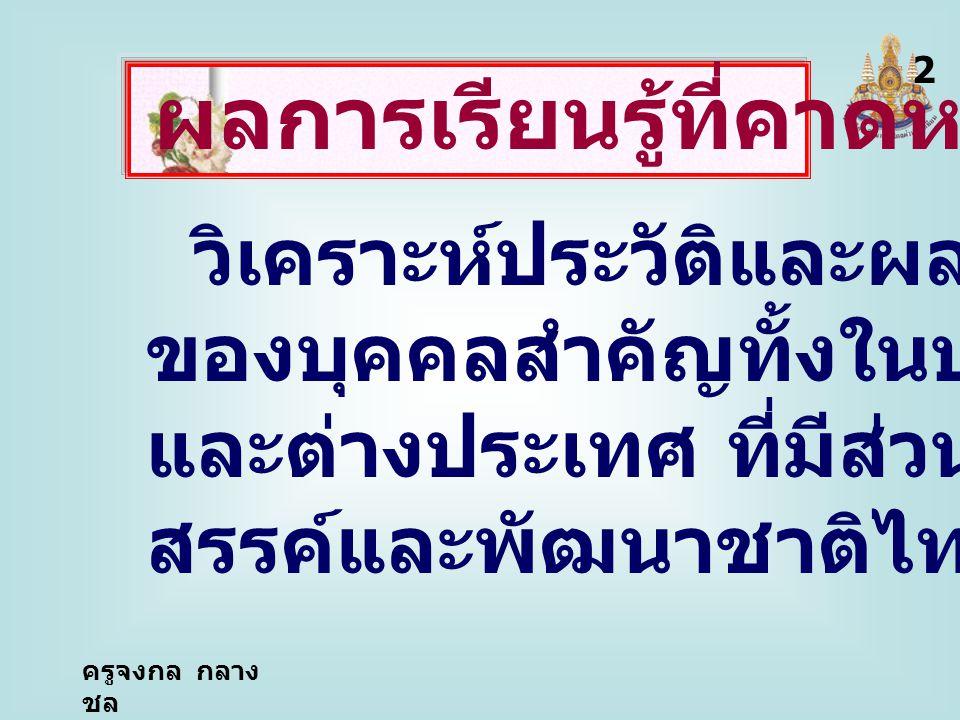 วิเคราะห์ประวัติและผลงาน ของบุคคลสำคัญทั้งในประเทศ และต่างประเทศ ที่มีส่วนสร้าง สรรค์และพัฒนาชาติไทย 2 ผลการเรียนรู้ที่คาดหวัง