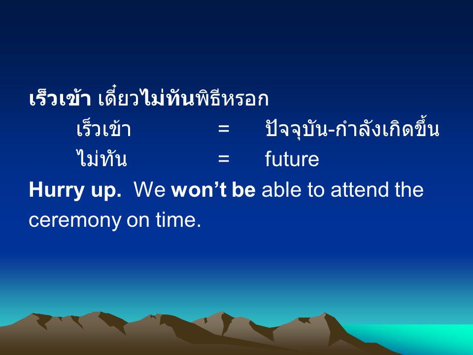 เร็วเข้า เดี๋ยวไม่ทันพิธีหรอก เร็วเข้า = ปัจจุบัน - กำลังเกิดขึ้น ไม่ทัน =future Hurry up.