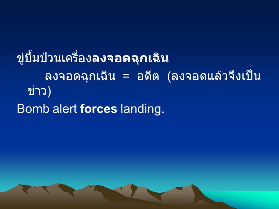 ขู่บึ้มป่วนเครื่องลงจอดฉุกเฉิน ลงจอดฉุกเฉิน = อดีต ( ลงจอดแล้วจึงเป็น ข่าว ) Bomb alert forces landing.