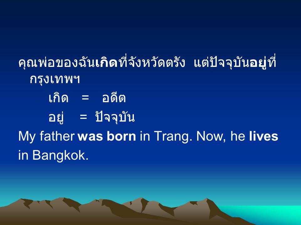 คุณพ่อของฉันเกิดที่จังหวัดตรัง แต่ปัจจุบันอยู่ที่ กรุงเทพฯ เกิด = อดีต อยู่ = ปัจจุบัน My father was born in Trang.