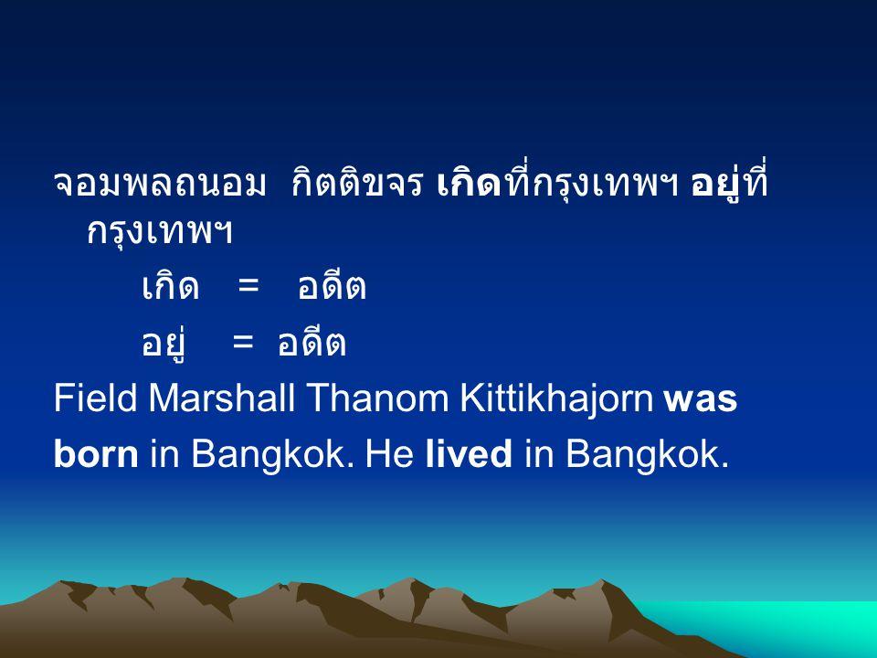 จอมพลถนอม กิตติขจร เกิดที่กรุงเทพฯ อยู่ที่ กรุงเทพฯ เกิด = อดีต อยู่ = อดีต Field Marshall Thanom Kittikhajorn was born in Bangkok.