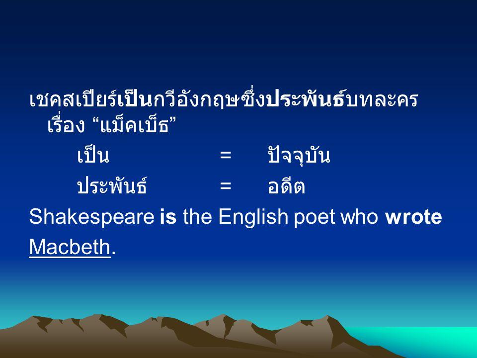 เชคสเปียร์เป็นกวีอังกฤษซึ่งประพันธ์บทละคร เรื่อง แม็คเบ็ธ เป็น = ปัจจุบัน ประพันธ์ = อดีต Shakespeare is the English poet who wrote Macbeth.