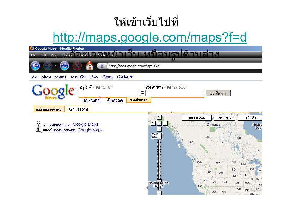 ให้เข้าเว็บไปที่ http://maps.google.com/maps?f=d http://maps.google.com/maps?f=d ก็จะเจอหน้าเว็บเหมือนรูปด้านล่าง