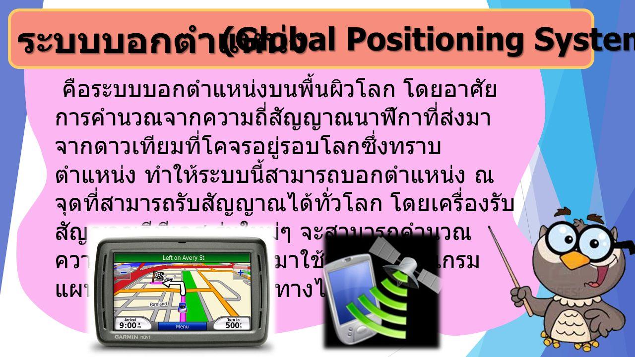 ระบบบอกตำแหน่ง (Global Positioning System: GPS) (Global Positioning System: GPS) คือระบบบอกตำแหน่งบนพื้นผิวโลก โดยอาศัย การคำนวณจากความถี่สัญญาณนาฬิกา